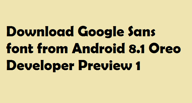Download Google Sans font from Android 8 1 Oreo Developer Preview