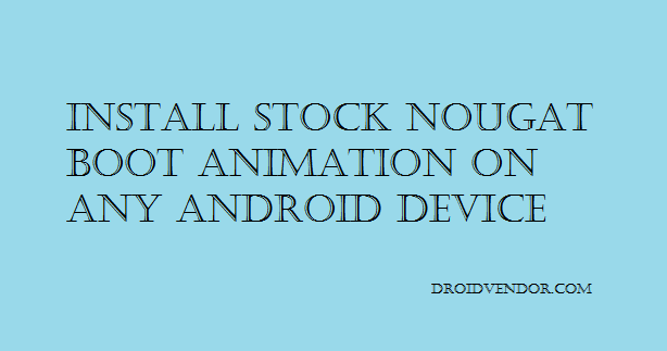 How to install Android 7 0 Nougat boot animation on any