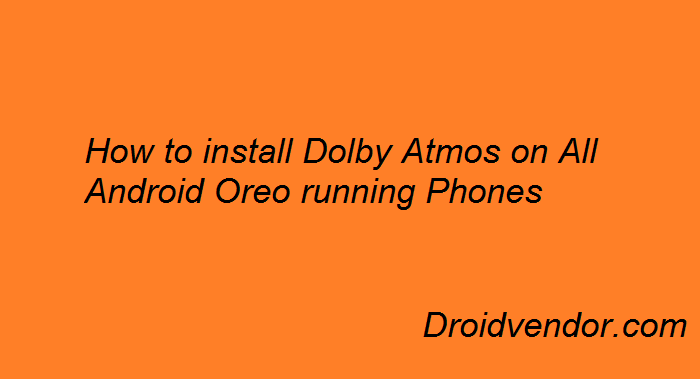 How to Install Dolby Atmos on all Android Oreo running Phones